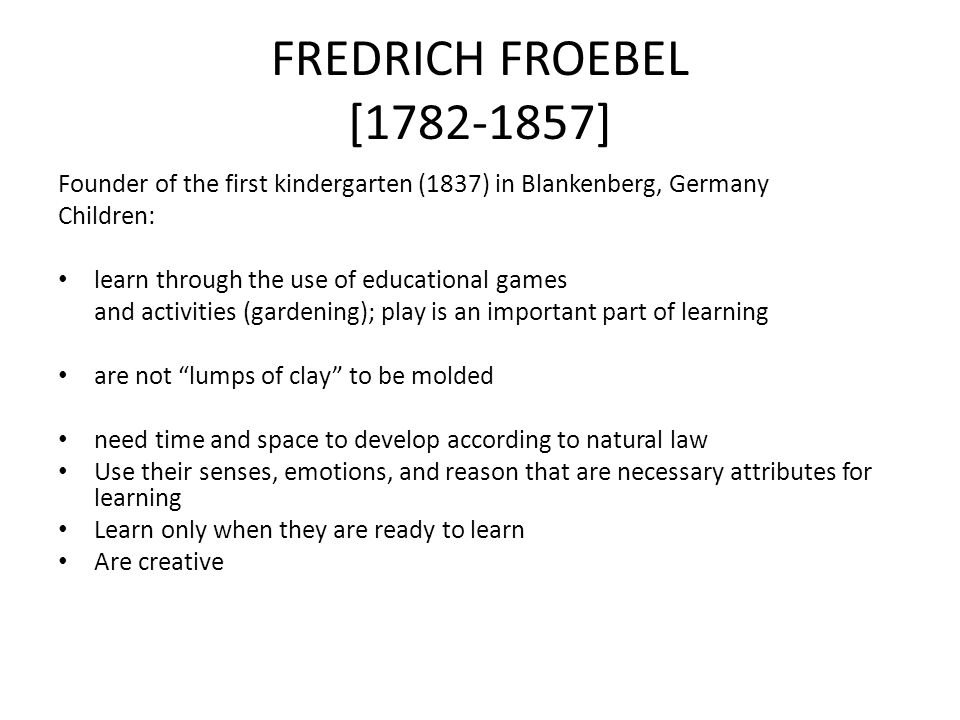 FREDRICH FROEBEL [1782-1857] Founder of the first kindergarten (1837) in Blankenberg, Germany. Children: